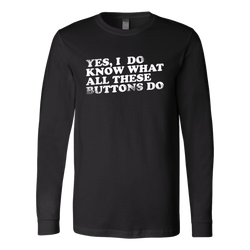 Yes, I Do Know What All These Buttons Do Long Sleeve Shirt