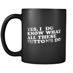 Yes, I Do Know What All These Buttons Do Coffee Mug