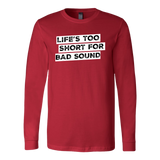 Life's Too Short For Bad Sound Long Sleeve T-Shirt