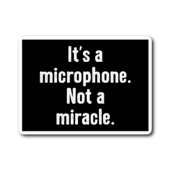 It's a Microphone. Not a Miracle Sticker