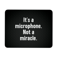 It's a Microphone. Not a Miracle. Mouse Pad