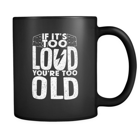 If It's Too Loud, You're Too Old Coffee Mug