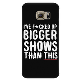 I've F*cked Up Bigger Shows Than This iPhone Android Cell Phone Case