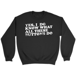 Yes, I Do Know What All These Buttons Do Sweatshirt