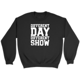 Different Day, Different Show Sweatshirt