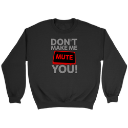 Don't Make Me Mute You Sweatshirt