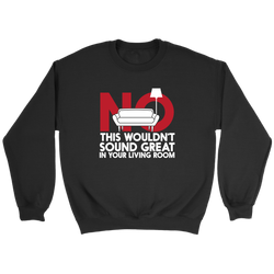 No This Wouldn't Sound Great In Your Living Room Sweatshirt