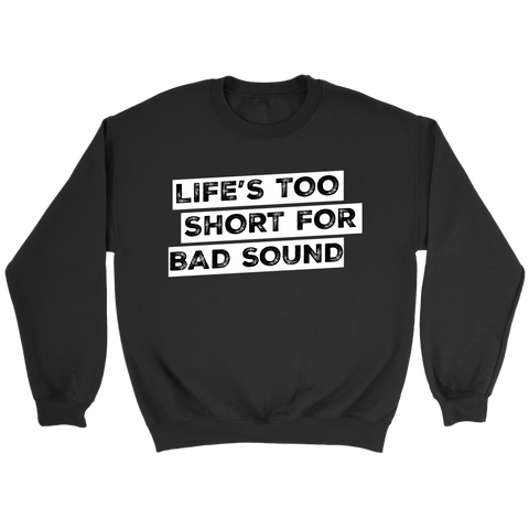 Life's Too Short For Bad Sound Sweatshirt