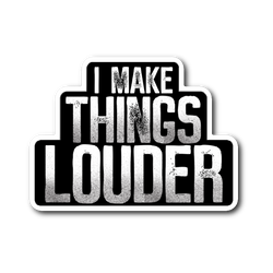 I Make Things Louder Sticker