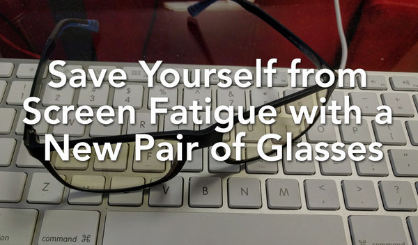Save Yourself from Screen Fatigue with a New Pair of Glasses