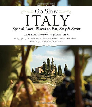 Go Slow Italy: Special Local Places to Eat, Stay and Savor