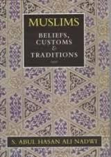 Muslims: Beliefs, Customs And Traditions - S.Abul Hasan Ali Nadwi