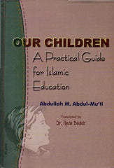 Our Children : A Practical guide for Islamic Education - Abdullah Abdul-Mu`ti
