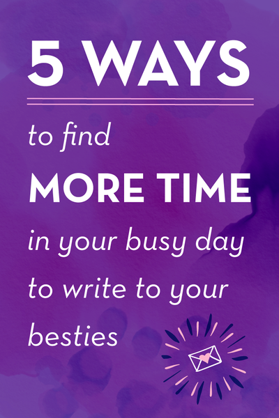5 Ways to Find More Time in your Busy Day to Write to your Besties