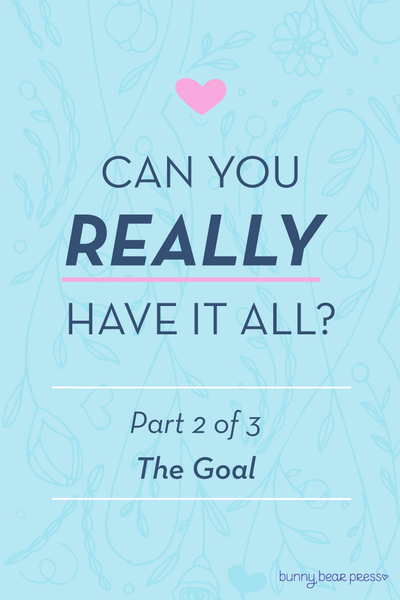 Can you really have it all? Part 2: The Goal