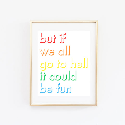 But If We All Go To Hell It Could Be Fun print