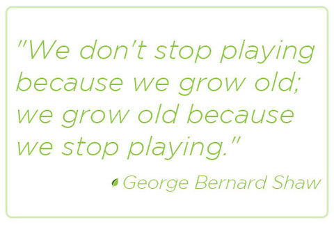 """We don't stop playing because we grow old;  we grow old because we stop playing.""  George Bernard Shaw Quote"