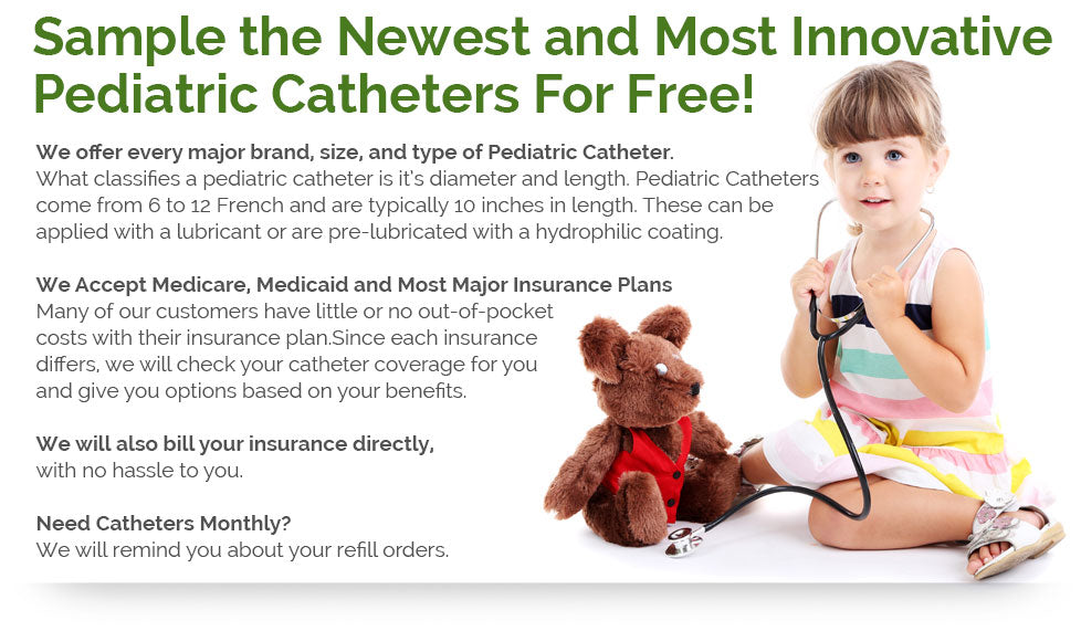 Sample the Newest and Most Innovative Pediatric Catheters For Free! We offer every major brand, size, and type of Pediatric Catheter. What classifies a pediatric catheter is it's diameter and length. Pediatric Catheters come from 6 to 12 French and are typically 10 inches in length. These can be applied with a lubricant or are pre-lubricated with a hydrophilic coating. We Accept Medicare, Medicaid and Most Major Insurance Plans - Many of our customers have little or no out-of-pocket costs with their insurance plan.Since each insurance differs, we will check your catheter coverage for you and give you options based on your benefits. We will also bill your insurance directly, with no hassle to you. Need Catheters Monthly? We will remind you about your refill orders.