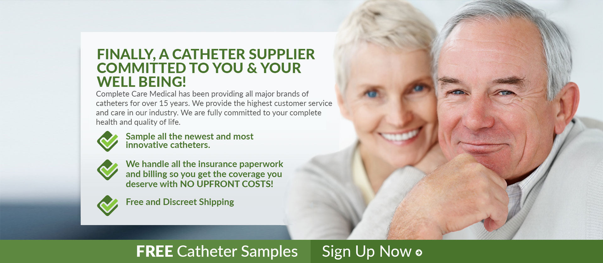 Finally, A Catheter Supplier Committed To You & Your Well Being! Complete Care Medical has been providing all major brands of catheters for over 15 years. We provide the highest customer service and care in our industry. We are fully committed to your complete health and quality of life. Sample all the newest and most innovative catheters. We handle all the insurance paperwork and billing so you get the coverage you deserve with NO UPFRONT COSTS! Free and Discreet Shipping