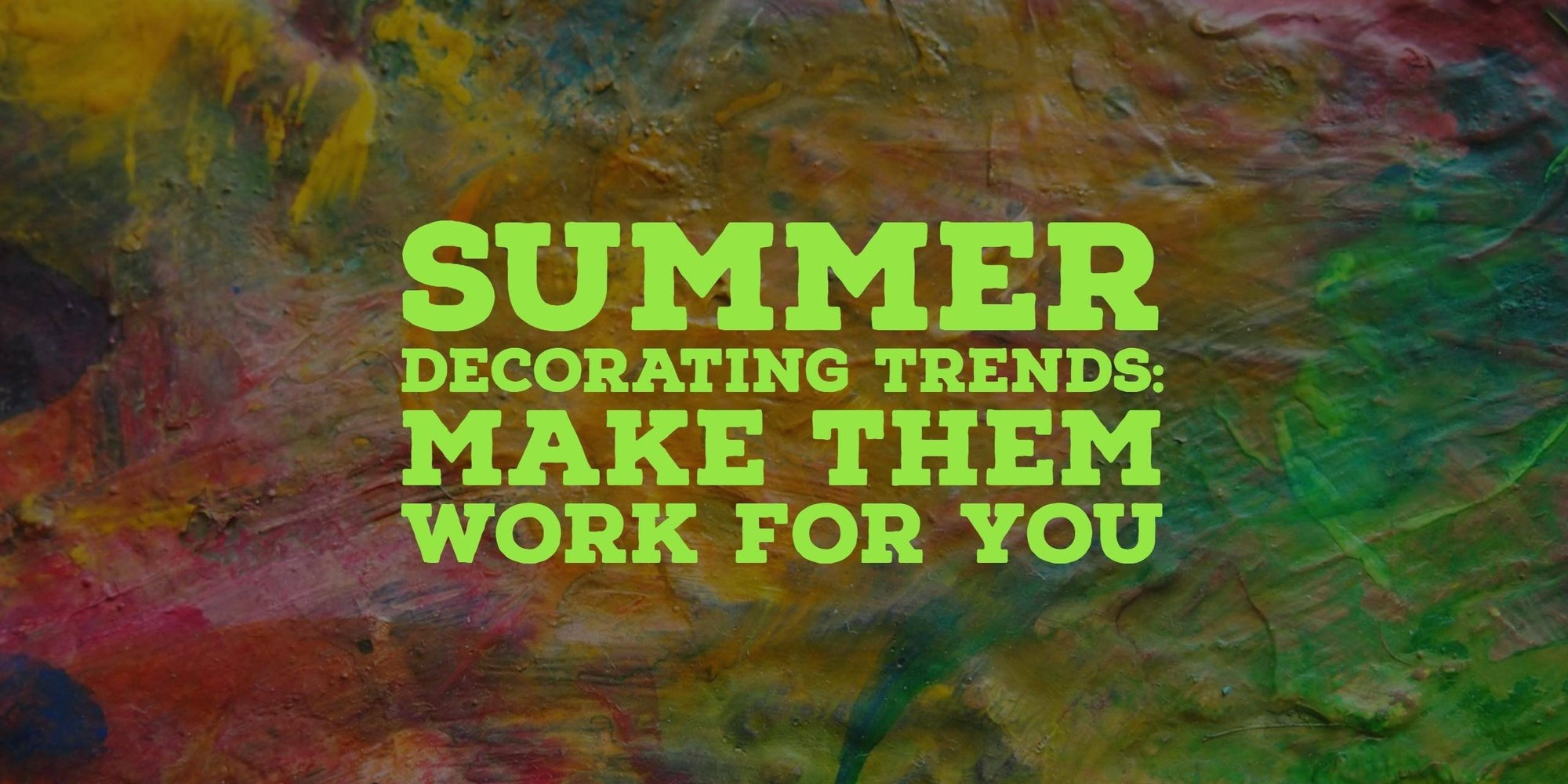 Summer Decorating Trends & How to Make Them Work for You