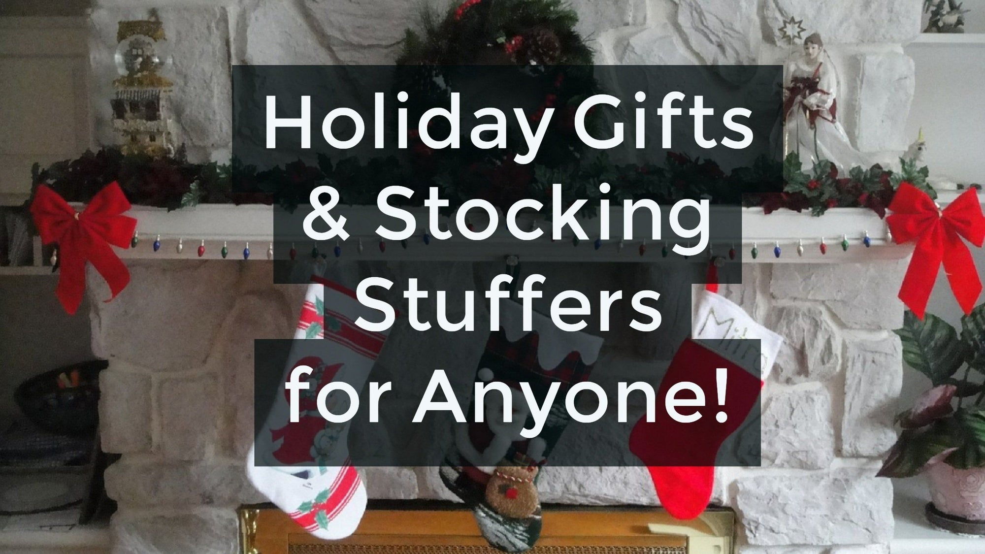 Holiday Gifts & Stocking Stuffers for Anyone