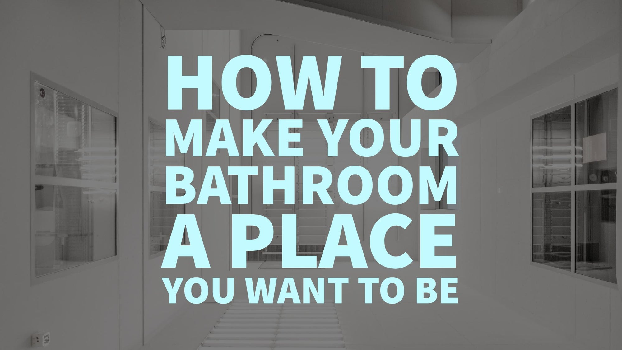 How To Make Your Bathroom a Place You Want to Be