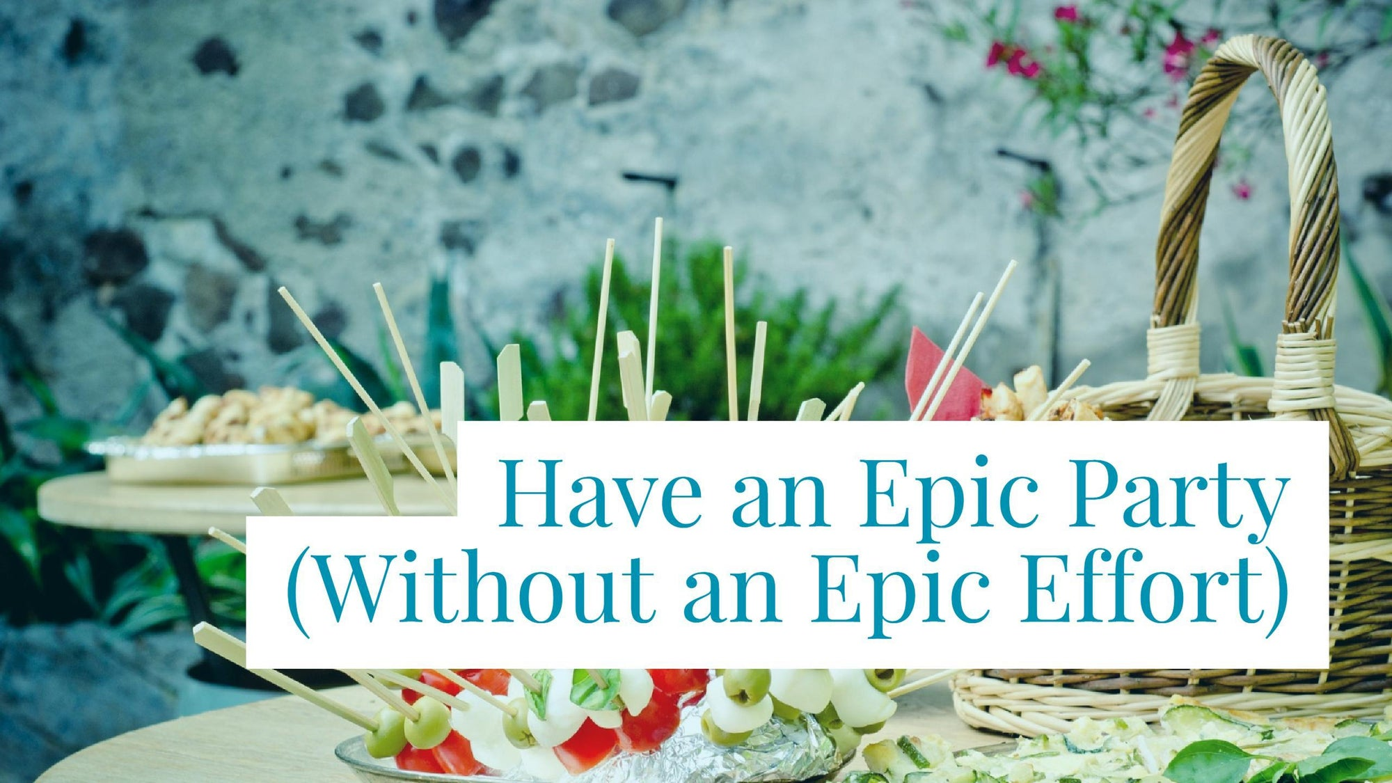 How to Host an Epic Party Without an Epic Effort