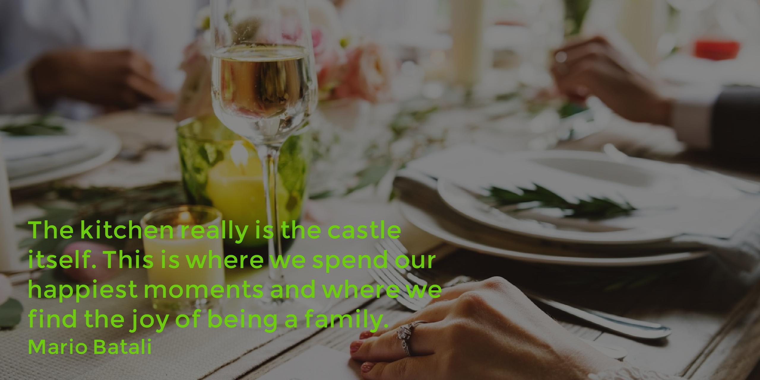 The kitchen is really the castle itself. It's where we spend our happiest moments...