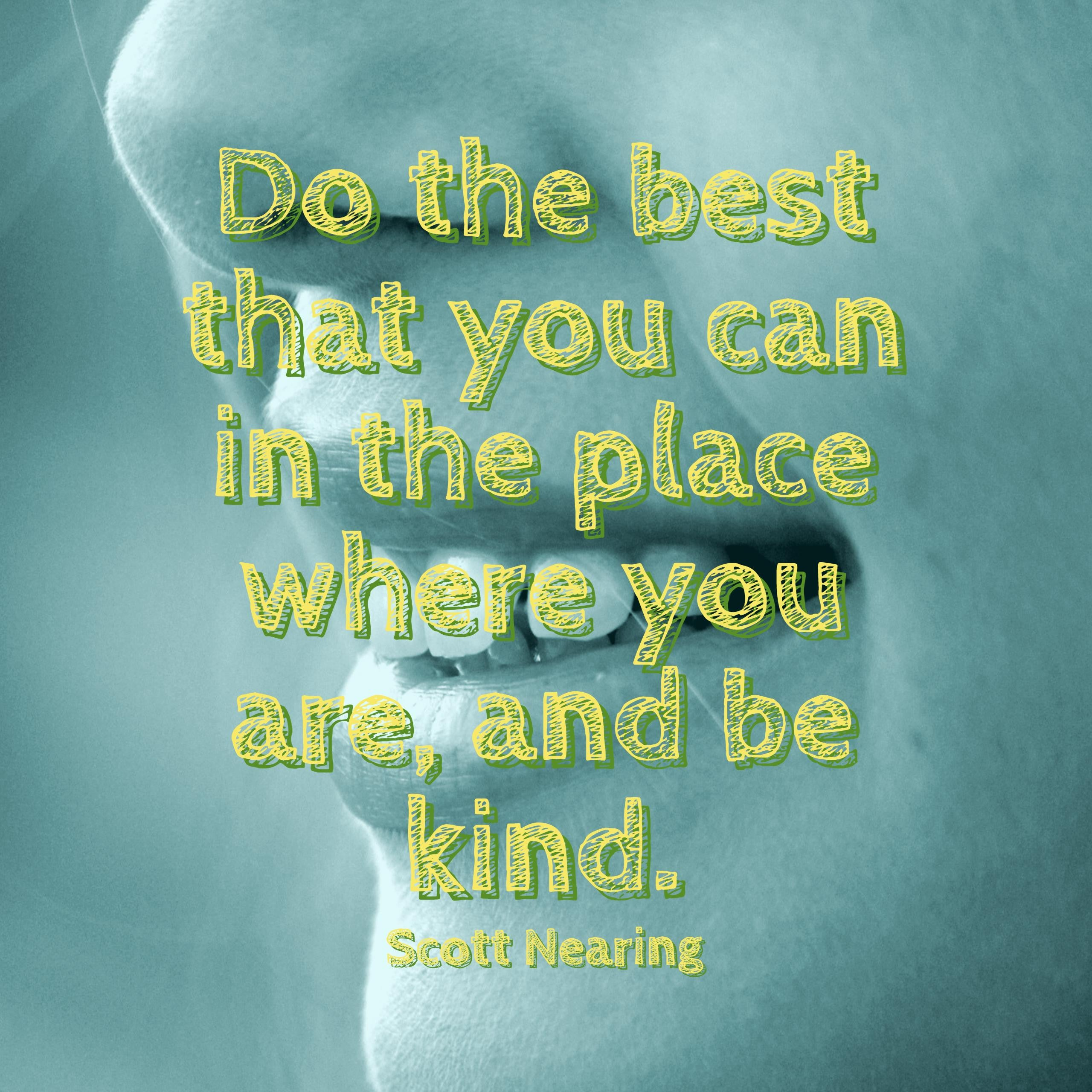 Do the best that you can in the place where you are, and be kind.