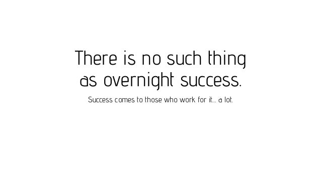 No such thing as an Overnight Success