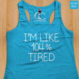 Womans Tank - I'm Like 104% Tired