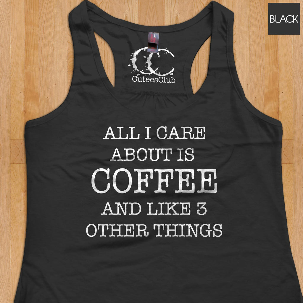 Womans Tank - All I Care About Is Coffee And Like 3 Other Things