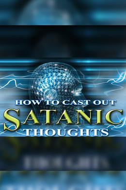 How to War Against the Mind of Satan -How to Cast Out Satanic Thoughts