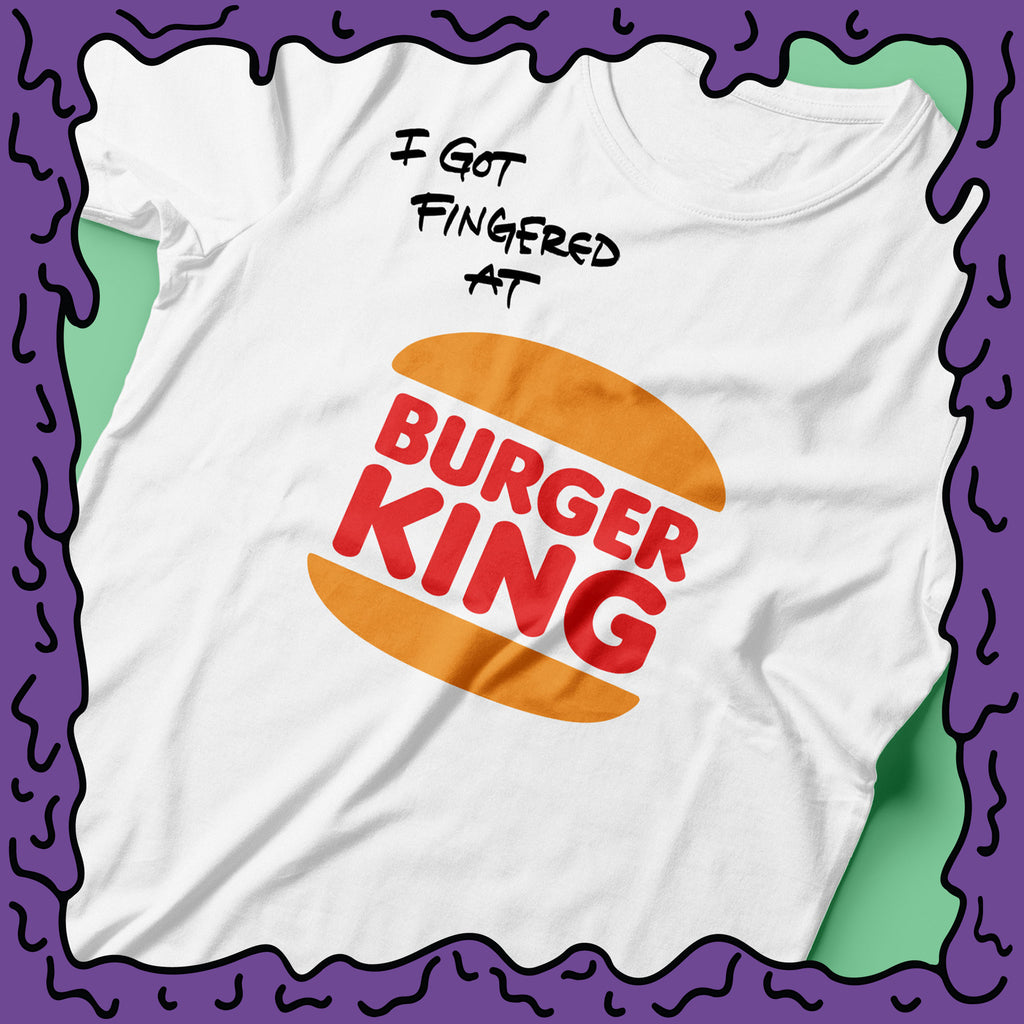 I Got Fingered At - Burger King - Shirt