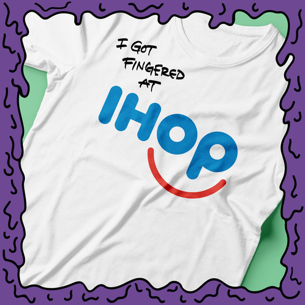 I Got Fingered At - Ihop - Shirt