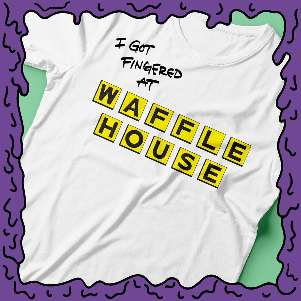 I Got Fingered At - Waffle House - Shirt