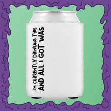 Load image into Gallery viewer, CURRENTLY DRINKING THIS AND ALL I GOT - KOOZIE - CHODE CAN