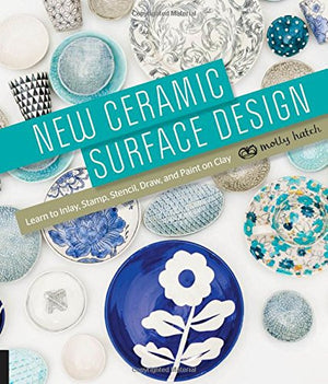 New Ceramic Surface Design Learn to Inlay, Stamp, Stencil, Draw, and Paint on Clay