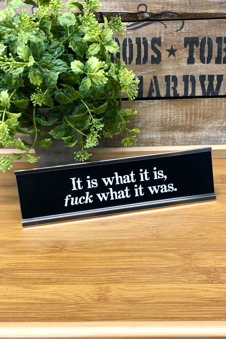 Desk Sign - It Is What It Is, Fuck What It Was