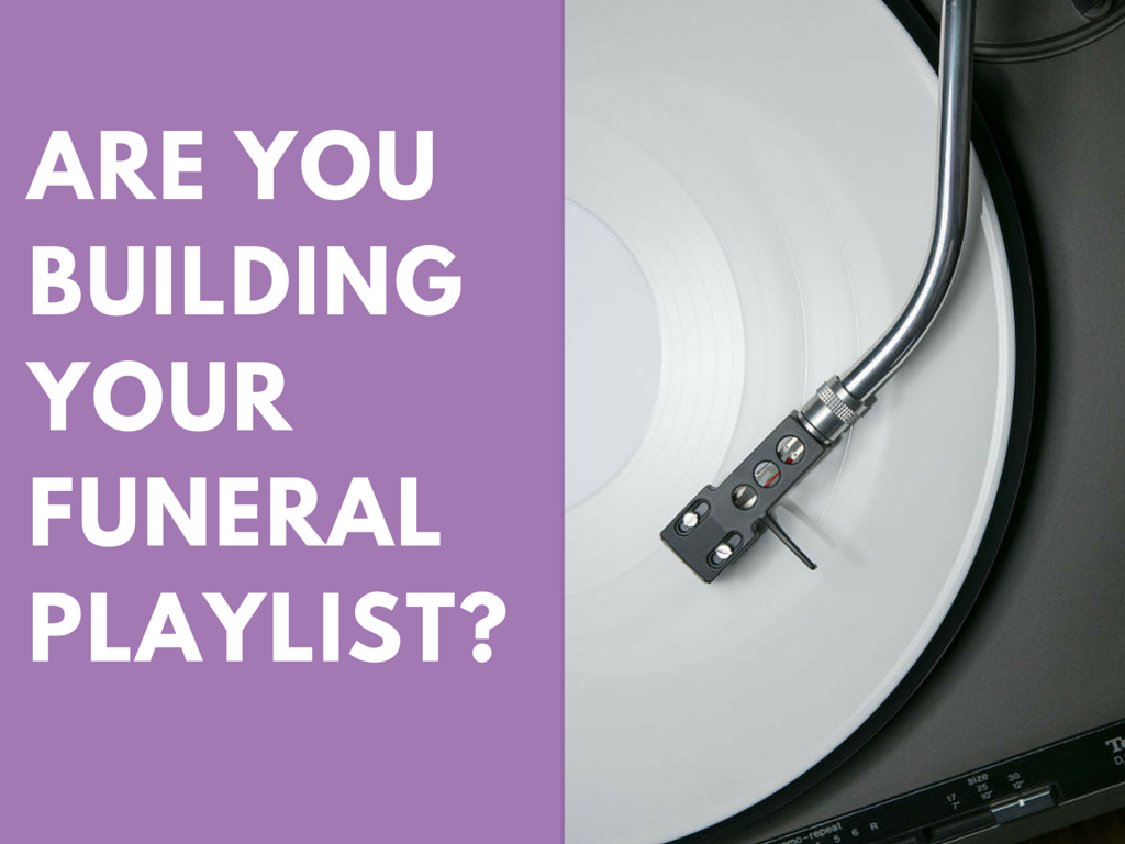 Are you building your funeral playlist?