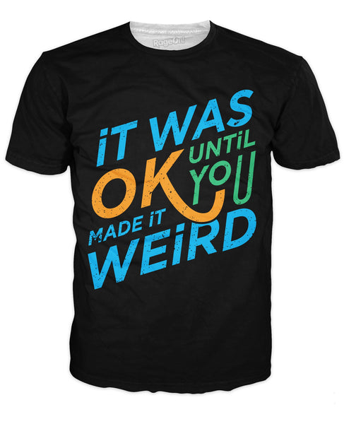 It was Okay Until You Made It Weird T-Shirt
