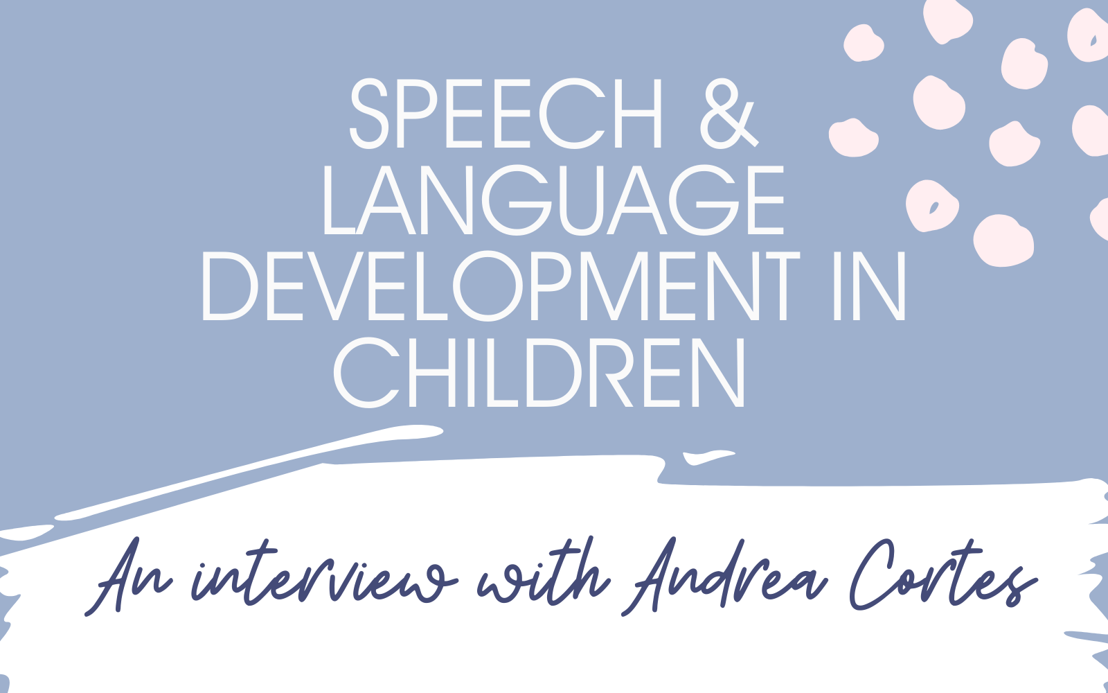 Speech Development in Children: An Interview with Speech & Language Therapist Andrea Cortes