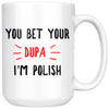 You Bet Your Dupa I'm Polish Coffee Mug - 15oz Mug - Polish Shirt Store