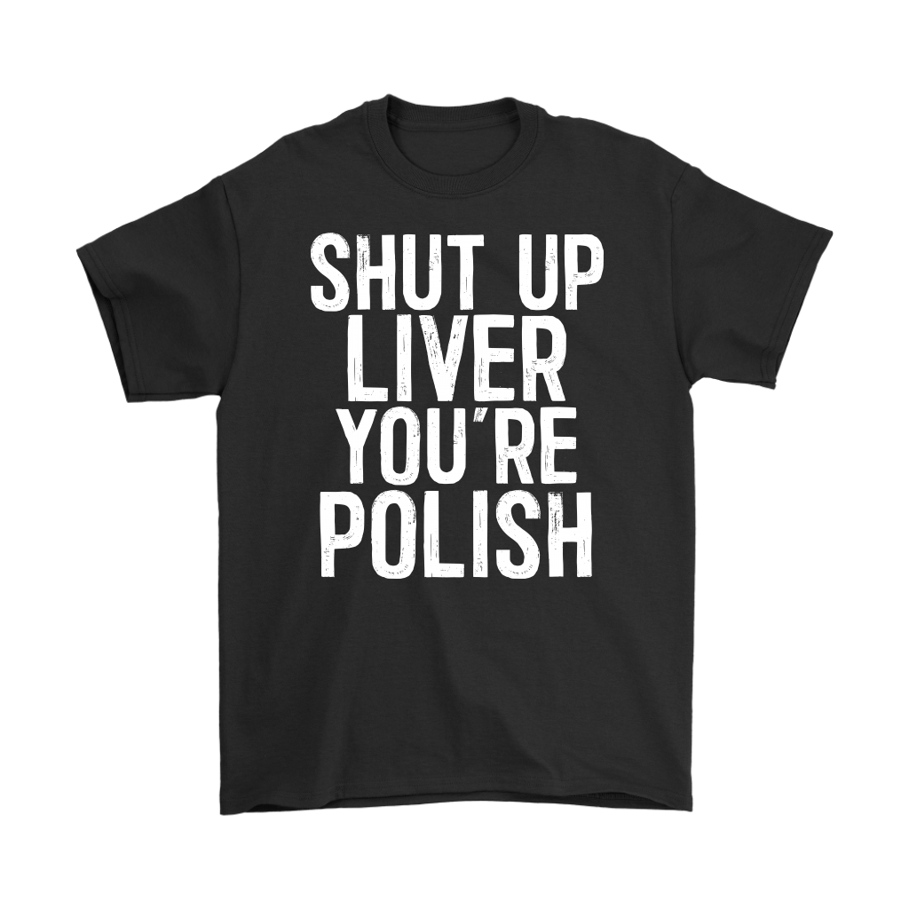 Shut Up Liver You're Polish - Gildan Mens T-Shirt / Black / S - Polish Shirt Store