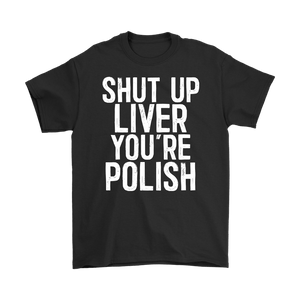 Shut Up Liver You're Polish Shirt - Gildan Mens T-Shirt / Black / S - Polish Shirt Store