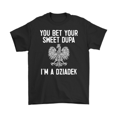 You Bet Your Sweet Dupa I'm A Dziadek - Polish Shirt Store