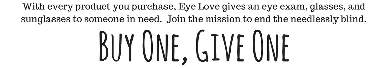 With every product purchased, Eye Love gives an exam, sunglasses, and glasses to someone in need.  Buy one give one.