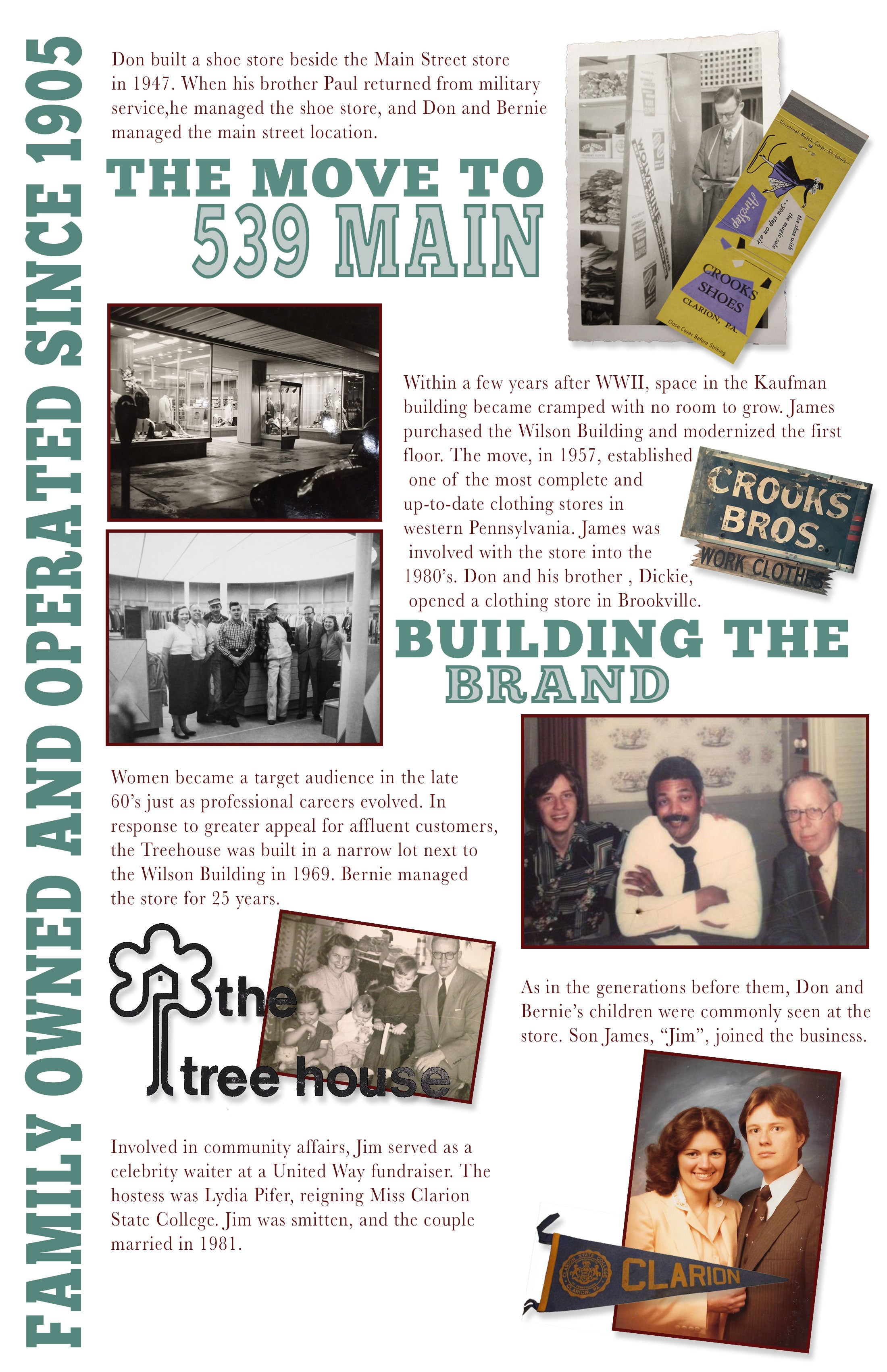 "Don built a shoe store beside the Main Street store in 1947. When his brother Paul returned from military service,He managed the shoe store, and Don and Bernie managed the main street location.  Within a few years after WWII, space in the Kaufman building became cramped with no room to grow. James  purchased the Wilson Building and modernized the first  floor. The move, in 1957, established  one of the most complete and  up-to-date clothing stores in  western Pennsylvania. James was  involved with the store into the  1980's. Don and his brother , Dickie,  opened a clothing store in Brookville.  Women became a target audience in the late  60's just as professional careers evolved. In  response to greater appeal for affluent customers, the Treehouse was built in a narrow lot next to  the Wilson Building in 1969. Bernie managed  the store for 25 years. As in the generations before them, Don and  Bernie's children were commonly seen at the  store. Son James, ""Jim"", joined the business.  Involved in community affairs, Jim served as a celebrity waiter at a United Way fundraiser. The hostess was Lydia Pifer, reigning Miss Clarion  State College. Jim was smitten, and the couple married in 1981."