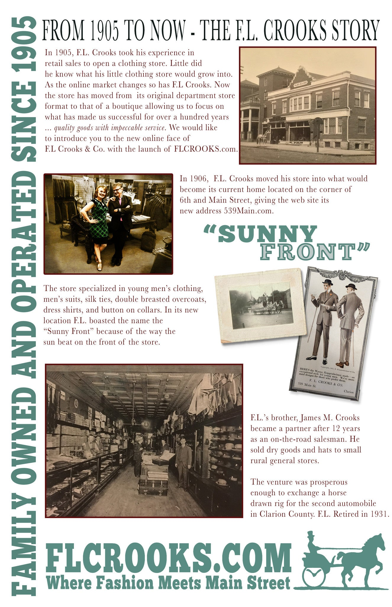 "In 1905, F.L. Crooks took his experience in  retail sales to open a clothing store. Little did  he know what his little clothing store would grow into. As the online market changes so has F.L Crooks. Now the store has moved from  its original department store  format to that of a boutique allowing us to focus on what has made us successful for over a hundred years ... quality goods with impeccable service. We would like to introduce you to the new online face of  F.L Crooks & Co. with the launch of FLCROOKS.com. In 1906,  F.L. Crooks moved his store into what would  become its current home located on the corner of 6th and Main Street, giving the web site its  new address 539Main.com.   The store specialized in young men's clothing,  men's suits, silk ties, double breasted overcoats, dress shirts, and button on collars. In its new  location F.L. boasted the name the  "" Sunny Front"" because of the way the  sun beat on the front of the store. F.L.'s brother, James M. Crooks became a partner after 12 years  as an on-the-road salesman. He  sold dry goods and hats to small rural general stores.  The venture was prosperous  enough to exchange a horse  drawn rig for the second automobile  in Clarion County. F.L. Retired in 1931."