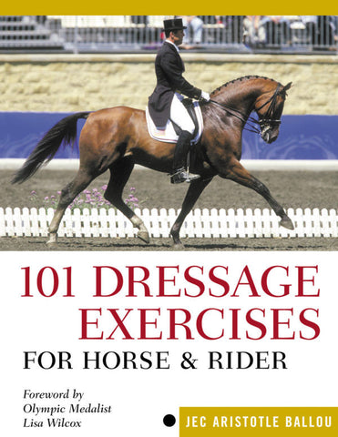 101 Dressage Exercises for Horse & Rider by Jec Aristotle Ballou, Foreword by Lisa Wilcox